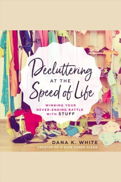 Decluttering at the Speed of Life : Winning Your Never-Ending Battle with Stuff [electronic resource].