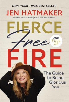 Fierce, free, and full of fire : the guide to being glorious you Jen Hatmaker.