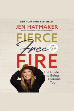 Fierce, free, and full of fire : the guide to being glorious you [electronic resource] / Jen Hatmaker.