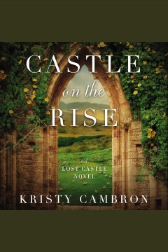 Castle on the Rise : Lost Castle Series, Book 2 [electronic resource] / Kristy Cambron.