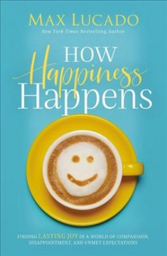 How happiness happens : finding lasting joy in a world of comparison, disappointment, and unmet expectations / Max Lucado.
