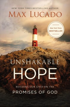 Unshakable hope : building our lives on the promises of God Max Lucado.