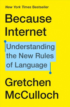 Because internet : understanding the new rules of language / Gretchen McCulloch.