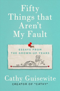 Fifty things that aren't my fault : essays from the grown-up years / Cathy Guisewite.