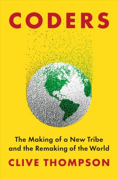 Coders : the making of a new tribe and the remaking of the world / Clive Thompson.