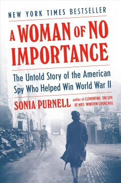 A woman of no importance : the untold story of the American spy who helped win WWII / Sonia Purnell.