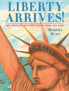 Liberty arrives! : how America's grandest statue found her home / by Robert Byrd.