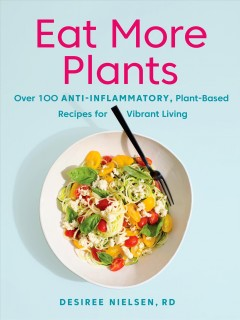 Eat More Plants : Over 100 Anti-inflammatory, Plant-based Recipes for Vibrant Living