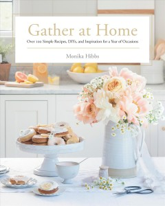 Gather at Home : Over 100 Simple Recipes, Diys, and Inspiration for a Year of Occasions