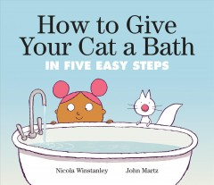 How to give your cat a bath in five easy steps / Nicola Winstanley ; John Martz.