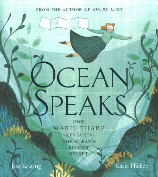 Ocean speaks : how Marie Tharp revealed the ocean's biggest secret / words by Jess Keating ; pictures by Katie Hickey.