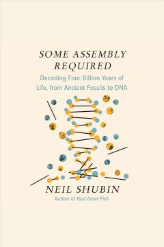 Some assembly required [electronic resource] : decoding four billion years of life, from ancient fossils to DNA / Neil Shubin.