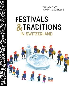 Festivals & traditions in Switzerland / Barbara Piatti, Yvonne Rogenmoser ; translated by Mary Carozza.