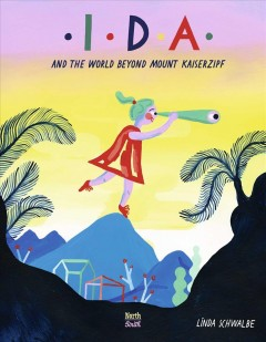 Ida and the world beyond Mount Kaiserzipf : the life of Ida Pfeiffer, globe-trotter / narrated and illustrated by Linda Schwalbe ; [translated by David Henry Wilson]