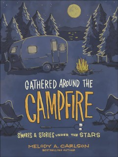 Gathered around the campfire : s'mores & stories under the stars / Melody A. Carlson ; artwork by Michal Sparks.