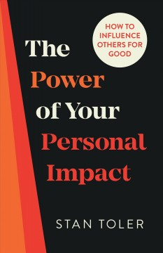 The power of your personal impact : how to influence others for good Stan Toler.