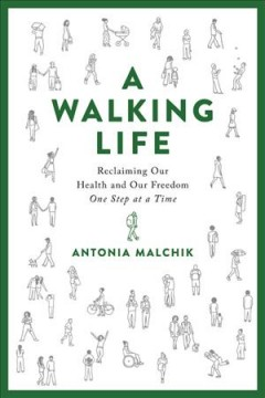 A walking life : reclaiming our health and our freedom one step at a time / Antonia Malchik.