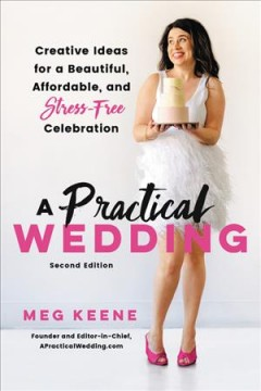 A practical wedding : creative ideas for a beautiful, affordable, and stress-free celebration