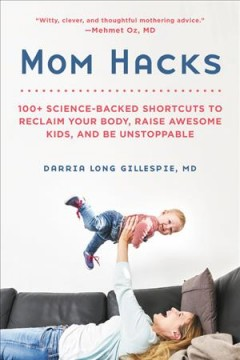 Mom hacks : 100+ science-backed shortcuts to reclaim your body, raise awesome kids, and be unstoppable / Darria Long Gillespie, MD.