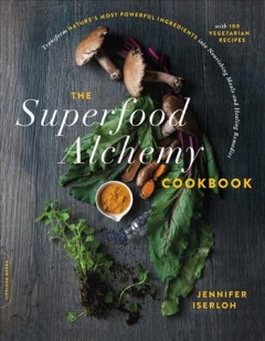 The superfood alchemy cookbook : transform nature's most powerful ingredients into nourishing meals and healing remedies