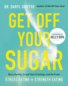 Get off your sugar : burn the fat, crush your cravings, and go from stress eating to strength eating / Dr. Daryl Gioffre.