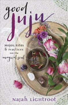 Good juju : mojos, rites & practices for the magical soul / Najah Lightfoot.