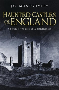 Haunted castles of England : a tour of 99 ghostly fortresses / J. G. Montgomery.