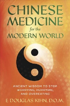 Chinese medicine for the modern world : ancient wisdom to stop worrying, hurrying, and overeating / E. Douglas Kihn, D.O.M.