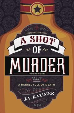 A shot of murder : a lucky whiskey mystery / J.A. Kazimer.