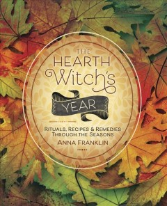 The hearth witch's year : rituals, recipes & remedies through the seasons