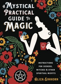 A mystical practical guide to magic : instructions for seekers, witches & other spiritual misfits / by Aliza Einhorn.