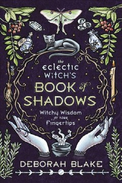 The eclectic witch's book of shadows : witchy wisdom at your fingertips