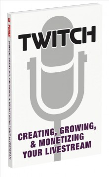Twitch : Creating, Growing, & Monetizing Your Livestream