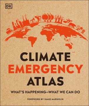 Climate emergency atlas / writer and researcher, Dan Hooke ; consultants, Professor Frans Berkhout and Professor Kirstin Dow.