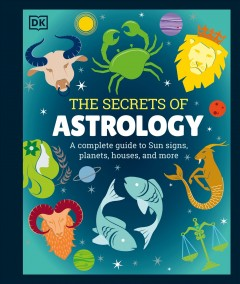 The secrets of astrology : a complete guide to Sun signs, planets, houses, and more / illustrated by Keith Hagan.