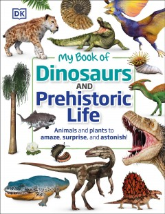 My Book of Dinosaurs and Prehistoric Life : Animals and Plants to Amaze, Surprise, and Astonish!