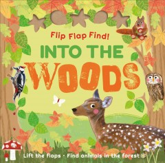 Flip flap find! Into the woods : lift the flaps, find animals in the forest