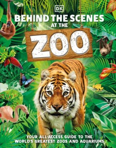 Behind the scenes at the zoo : your all-access guide to the world's greatest zoos and aquariums / writers, Ben Ffrancon Davies, Vicky Melfi.