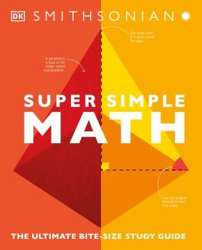 Super simple math : the ultimate bite-size study guide / authors, Belle Cottingham, John Farndon, Tom Jackson, Ben Morgan, Michael Olagunju, Jenny Skene, Karl Warsi.