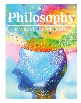 Philosophy : a visual encyclopedia / written by Dr. Robert Fletcher, Dr. Paola Romero, Marianne Talbot, Nigel Warburton, Dr. Amna Whiston.