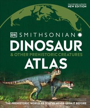 Dinosaur Atlas : The Prehistoric World As You've Never Seen It Before
