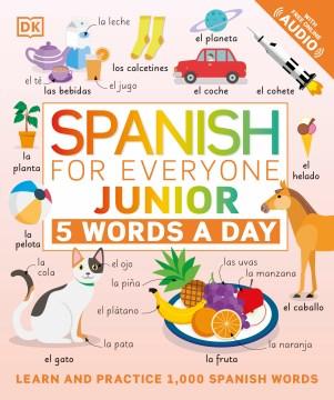 Spanish for everyone junior : 5 words a day / project editors, Sophie Adam, Elizabeth Blakemore ; illustrators, Amy Child, Gus Scott ; translation, Andiamo! Language Services Ltd.