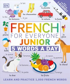 French for everyone junior : 5 words a day / project editors, Sophie Adam, Elizabeth Blakemore ; illustrators, Amy Child, Gus Scott ; translation, Andiamo! Language Services.