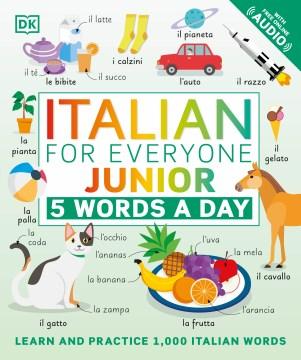 Italian for everyone junior : 5 words a day / project editors, Sophie Adam, Elizabeth Blakemore ; illustrators, Amy Child, Gus Scott ; translation, Andiamo! Language Services.