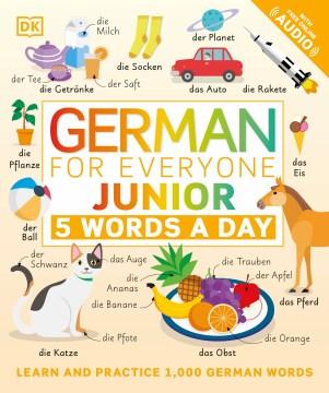 German for everyone junior : 5 words a day / project editors, Sophie Adam, Elizabeth Blakemore ; illustrators, Amy Child, Gus Scott ; translation, Andiamo! Language Services.