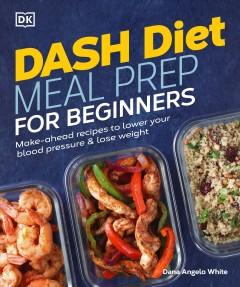DASH diet meal prep for beginners : make-ahead recipes to lower your blood pressure & lose weight / Dana Angelo White ; photographer and food stylist, Lovoni Walker.