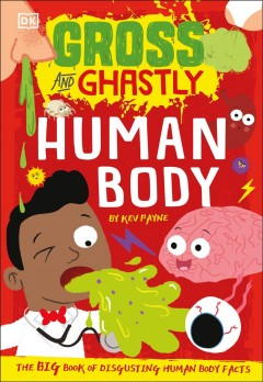 Gross and Ghastly Human Body : The Big Book of Disgusting Human Body Facts