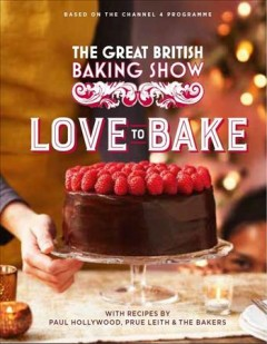 The great British baking show. Love to bake / with recipes by Paul Hollywood, Prue Leith & the bakers.