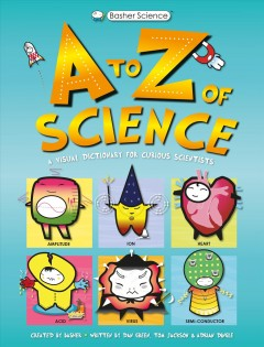 A to Z of science : a visual dictionary for curious scientists / created by Basher ; written by Tom Jackson with Dan Green & Adrian Dingle.