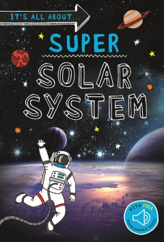 Super Solar System : Everything You Want to Know About Our Solar System in One Amazing Book